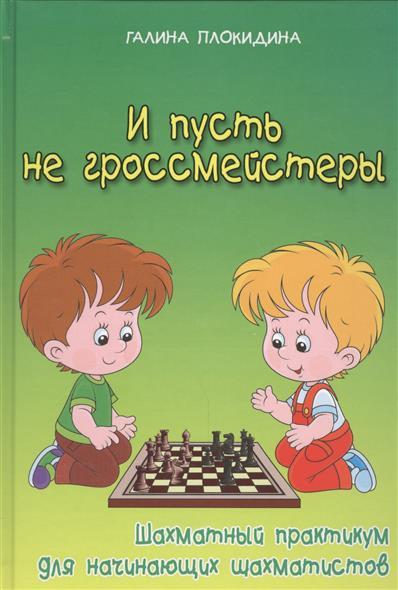 И пусть не гроссмейстеры. Шахматный практикум для начинающих шахматистов