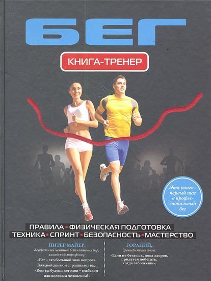Бег. Книга-тренер. Правила. Физическая подготовка. Техника. Спринт. Безопасность. Мастерство