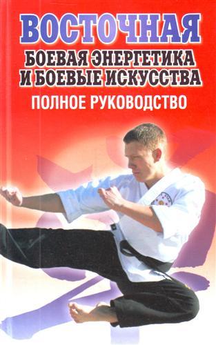 Восточная боевая энергетика и боевые искусства Полное руководство