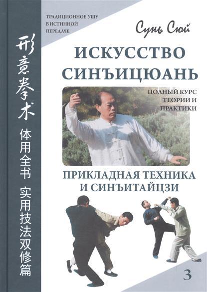 Искусство синъицюань. Полный курс теории и практики. Прикладная техника и синъитайцзи. Том 3