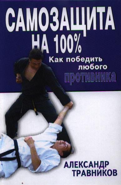 Самозащита на 100 %. Как победить любого противника: прикладной раздел рукопашного боя и оперативного каратэ по системе спецназа КГБ